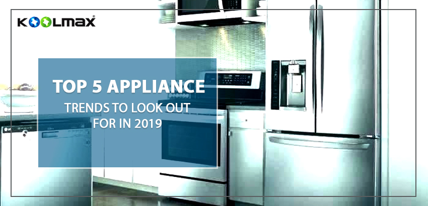 Top 5 Appliance Trends To Look Out For In 2019 Koolmax